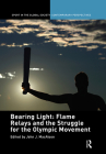 Bearing Light: Flame Relays and the Struggle for the Olympic Movement (Sport in the Global Society - Contemporary Perspectives) Cover Image