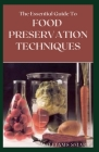 The Essential Guide to Food Preservation Techniques: The Ultimate Guide To Freezing, Canning, And Art Of Using Traditional Methods Cover Image