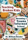 Teaching Broken Kids: Becoming a Trauma-Informed School Cover Image