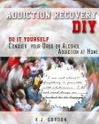 Addiction Recovery DIY: Do it Yourself - Conquer Your Drug or Alcohol Addiction at Home Cover Image