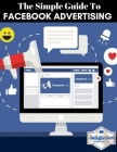 The simple guide to facebook advertising: The ultimate beginners guide with the latest strategies (social media mastery ads guide) Cover Image