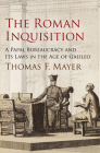 The Roman Inquisition: A Papal Bureaucracy and Its Laws in the Age of Galileo (Haney Foundation) Cover Image