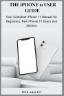 THE iPHONE 11 USER GUIDE: Your Complete iPhone 11 Manual for Beginners, New iPhone 11 Users And Seniors Cover Image