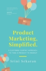Product Marketing, Simplified: A Customer-Centric Approach to Take a Product to Market Cover Image