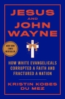 Jesus and John Wayne: How White Evangelicals Corrupted a Faith and Fractured a Nation Cover Image
