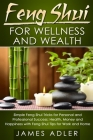 Feng Shui for Wellness and Wealth: Simple Feng Shui Tricks for Personal and Professional Success: Health, Money and Happiness with Feng Shui Tips for Cover Image