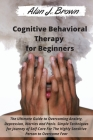 Cognitive Behavioral Therapy for Beginners: The Ultimate Guide to Overcoming Anxiety, Depression, Worries and Panic. Simple Techniques for Journey of Cover Image