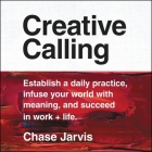 Creative Calling Lib/E: Establish a Daily Practice, Infuse Your World with Meaning, and Succeed in Work + Life Cover Image
