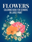 Flowers Coloring Book For Seniors in Large Print: An Adult Coloring Book with Flower Collection, Stress Relieving Flower Designs for Relaxation (Vol 4 Cover Image