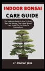 Indoor Bonsai Care Guide: The Beginners Guide On How To Grow, Care And Manage Your Indoor Bonsai From Seed (The Pro Guide To Horticulture) Cover Image