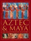 Aztec and Maya: An Illustrated History: The Definitive Chronicle of the Ancient Peoples of Central America and Mexico - Including the Aztec, Maya, Olm Cover Image