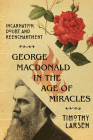 George MacDonald in the Age of Miracles: Incarnation, Doubt, and Reenchantment (Hansen Lectureship) Cover Image