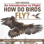 How Do Birds Fly? An Introduction to Flight - Science Book Age 7 - Children's Science & Nature Books Cover Image