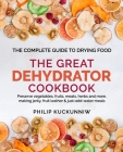 THE GREAT DEHYDRATOR COOKBOOK - Preserve vegetables, fruits, meats, herbs and more, making jerky, fruit leather & just-add-water meals: The Complete G Cover Image
