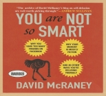 You Are Not So Smart: Why You Have Too Many Friends on Facebook, Why Your Memory Is Mostly Fiction, and 46 Other Ways You're Deluding Yourse Cover Image