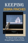 Keeping Zebra Finches: The Ultimate Guide To Raising Strong & Happy Finches At Home: Guide To Cleaning The Bird`S House Cover Image