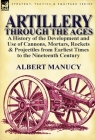 Artillery Through the Ages: a History of the Development and Use of Cannons, Mortars, Rockets & Projectiles from Earliest Times to the Nineteenth Cover Image
