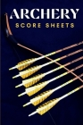 Archery Score Sheets: Great Archery Score Sheets And Score Cards Book For Men, Women And Adults. The Best Archery Score Book And Log Sheet F Cover Image