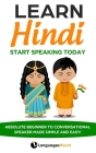 Learn Hindi: Start Speaking Today. Absolute Beginner to Conversational Speaker Made Simple and Easy! Cover Image