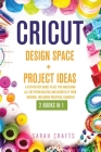 Cricut: 2 BOOKS IN 1: DESIGN SPACE+ PROJECT IDEAS: A Step-by-step Guide to Get you Mastering all the Potentialities and Secret Cover Image