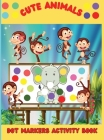 Cute Animals Dot Markers Activity Book: An Amazing Dot Marker Coloring Book for kids and toddlers Easy Guided BIG DOTS Do a dot page a day Cover Image