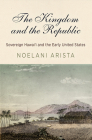 The Kingdom and the Republic: Sovereign Hawai'i and the Early United States (America in the Nineteenth Century) Cover Image