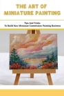 The Art Of Miniature Painting: Tips And Tricks To Build Your Miniature Commission Painting Business: How To Make Money With Miniature Painting Cover Image
