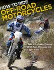 How to Ride Off-Road Motorcycles: Key Skills and Advanced Training for All Off-Road, Motocross, and Dual-Sport Riders Cover Image