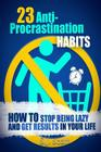 23 Anti-Procrastination Habits: How to Stop Being Lazy and Get Results in Your Life Cover Image
