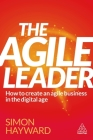 The Agile Leader: How to Create an Agile Business in the Digital Age Cover Image