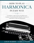 How to Play Harmonica in Easy Way: A Complete Guide illustrated Step by Step, to Learn how to Play Harmonica in Easy way. Basics, Features, Easy Instr Cover Image