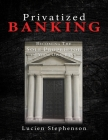 Privatized BANKING: Becoming The Sole Proprietor of Your Own Bank Cover Image