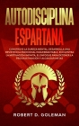 Autodisciplina Espartana: Construye la Dureza Mental, Desarrolla Una Resistencia Emocional Inquebrantable, Encuentra la Motivación Infinita, el Cover Image