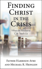 Finding Christ in the Crisis: What the Pandemic Can Teach Us Cover Image