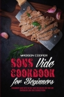 Sous Vide Cookbook for Beginners: A Beginner's Guide With the Best Sous Vide Recipes for Your Low Temperature Long Time Cooking at Home Cover Image