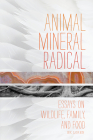 Animal, Mineral, Radical: Essays on Wildlife, Family, and Food Cover Image