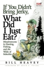 If You Didn't Bring Jerky, What Did I Just Eat?: Misadventures in Hunting, Fishing, and the Wilds of Suburbia Cover Image