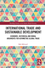 International Trade and Sustainable Development: Economic, Historical and Moral Arguments for Asymmetric Global Trade (Routledge Studies in the Modern World Economy) Cover Image