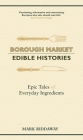 Borough Market: Edible Histories: Epic tales of everyday ingredients Cover Image