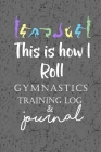This is How I Roll Gymnastics Training Log & Journal: An awesome gymnastics training journal or notebook for girls Cover Image