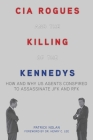 CIA Rogues and the Killing of the Kennedys: How and Why US Agents Conspired to Assassinate JFK and RFK Cover Image