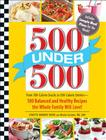 500 Under 500: From 100-Calorie Snacks to 500 Calorie Entrees - 500 Balanced and Healthy Recipes the Whole Family Will Love Cover Image