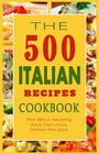 Italian Recipes Cookbook: The 500 Most Healthy And Delicious Italian Recipes Cover Image
