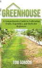 Greenhouse: A Comprehensive Guide to Cultivating Fruits, Vegetables and Herbs for Beginners Cover Image