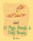 Hello! 85 Pizza Dough & Crust Recipes: Best Pizza Dough & Crust Cookbook Ever For Beginners [Cauliflower Pizza Crust Recipe, Gluten Free Italian Cookb Cover Image