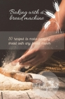 Baking with a Bread Machine: 50 recipes to make amazing bread with any bread maker Cover Image