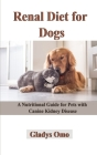 Renal Diet for Dogs: A Nutritional Guide for Pets with Canine Kidney Disease Cover Image
