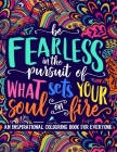 An Inspirational Colouring Book For Everyone: Be Fearless In The Pursuit Of What Sets Your Soul On Fire Cover Image