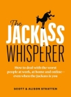 The Jackass Whisperer: How to Deal with the Worst People at Work, at Home and Online--Even When the Jackass Is You Cover Image