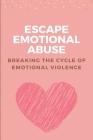 Escape Emotional Abuse: Breaking The Cycle of Emotional Violence: Emotional Abuse Signs Cover Image